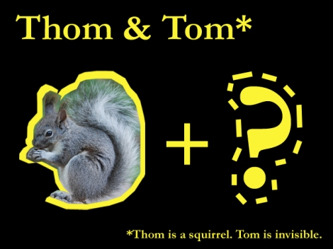 *Thom is a squirrel. Tom is invisible.